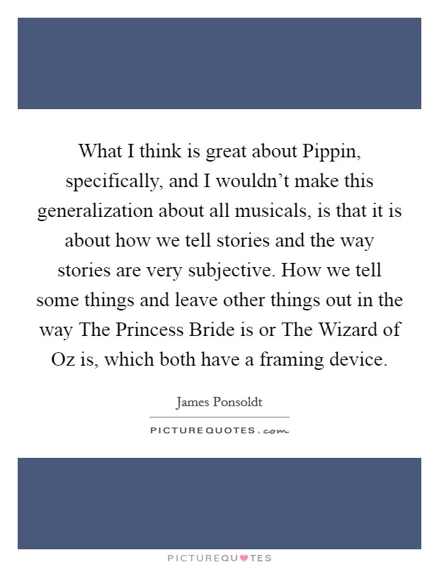 What I think is great about Pippin, specifically, and I wouldn't make this generalization about all musicals, is that it is about how we tell stories and the way stories are very subjective. How we tell some things and leave other things out in the way The Princess Bride is or The Wizard of Oz is, which both have a framing device Picture Quote #1