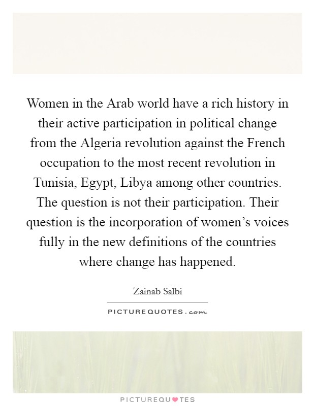 Women in the Arab world have a rich history in their active participation in political change from the Algeria revolution against the French occupation to the most recent revolution in Tunisia, Egypt, Libya among other countries. The question is not their participation. Their question is the incorporation of women's voices fully in the new definitions of the countries where change has happened Picture Quote #1