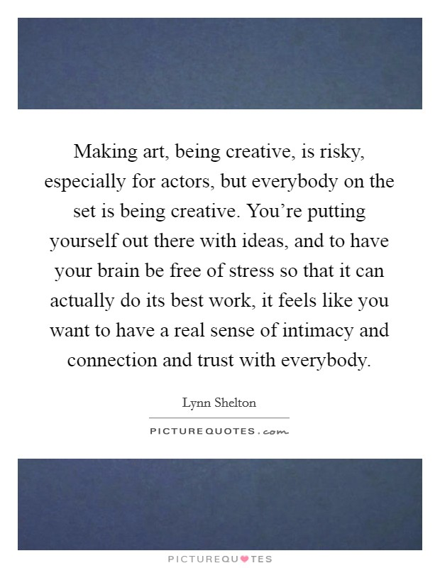 Making art, being creative, is risky, especially for actors, but everybody on the set is being creative. You're putting yourself out there with ideas, and to have your brain be free of stress so that it can actually do its best work, it feels like you want to have a real sense of intimacy and connection and trust with everybody Picture Quote #1