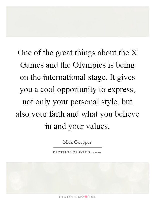 One of the great things about the X Games and the Olympics is being on the international stage. It gives you a cool opportunity to express, not only your personal style, but also your faith and what you believe in and your values Picture Quote #1
