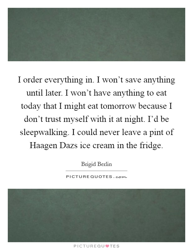 I order everything in. I won't save anything until later. I won't have anything to eat today that I might eat tomorrow because I don't trust myself with it at night. I'd be sleepwalking. I could never leave a pint of Haagen Dazs ice cream in the fridge Picture Quote #1
