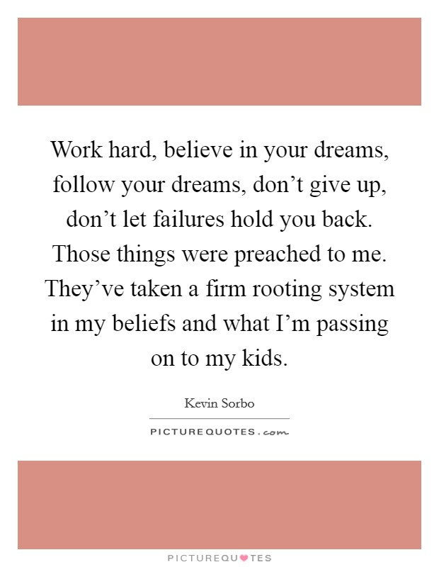 Work hard, believe in your dreams, follow your dreams, don't give up, don't let failures hold you back. Those things were preached to me. They've taken a firm rooting system in my beliefs and what I'm passing on to my kids Picture Quote #1