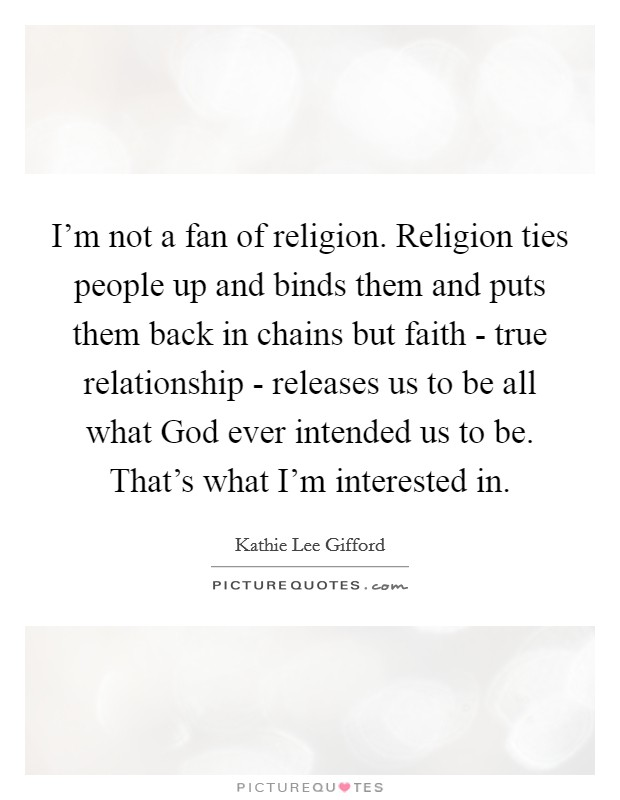 I'm not a fan of religion. Religion ties people up and binds them and puts them back in chains but faith - true relationship - releases us to be all what God ever intended us to be. That's what I'm interested in Picture Quote #1