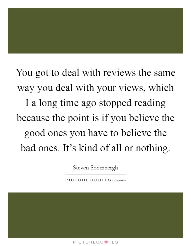 You got to deal with reviews the same way you deal with your views, which I a long time ago stopped reading because the point is if you believe the good ones you have to believe the bad ones. It's kind of all or nothing Picture Quote #1