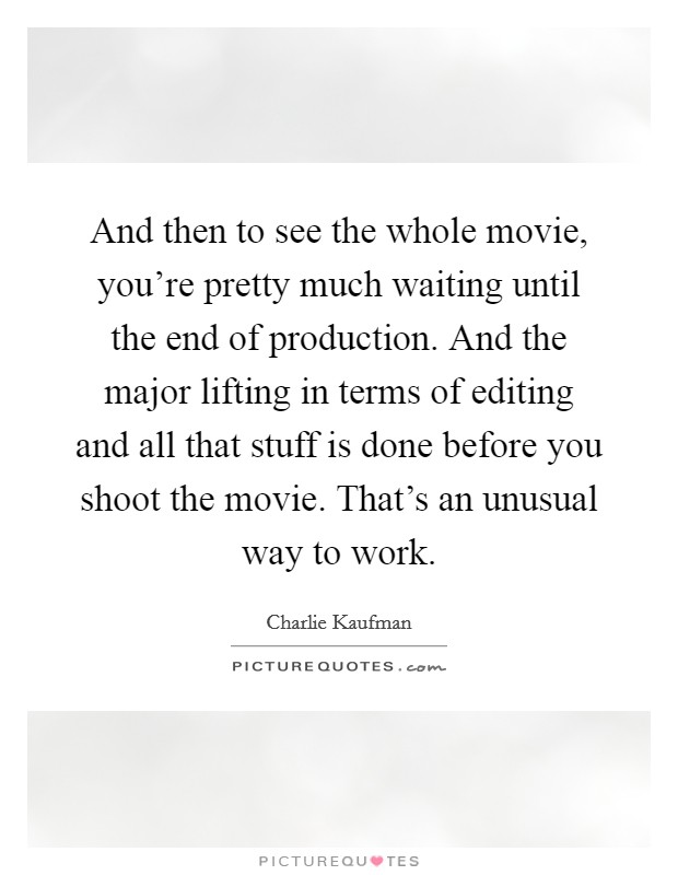 And then to see the whole movie, you're pretty much waiting until the end of production. And the major lifting in terms of editing and all that stuff is done before you shoot the movie. That's an unusual way to work Picture Quote #1
