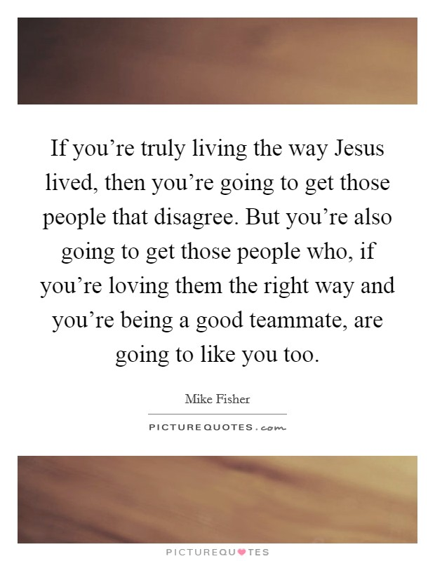 If you're truly living the way Jesus lived, then you're going to get those people that disagree. But you're also going to get those people who, if you're loving them the right way and you're being a good teammate, are going to like you too Picture Quote #1