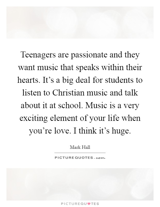 Teenagers are passionate and they want music that speaks within their hearts. It's a big deal for students to listen to Christian music and talk about it at school. Music is a very exciting element of your life when you're love. I think it's huge Picture Quote #1