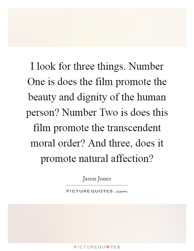 I look for three things. Number One is does the film promote the beauty and dignity of the human person? Number Two is does this film promote the transcendent moral order? And three, does it promote natural affection? Picture Quote #1
