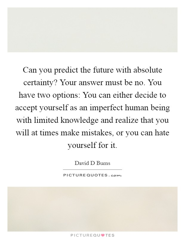 Can you predict the future with absolute certainty? Your answer must be no. You have two options: You can either decide to accept yourself as an imperfect human being with limited knowledge and realize that you will at times make mistakes, or you can hate yourself for it Picture Quote #1