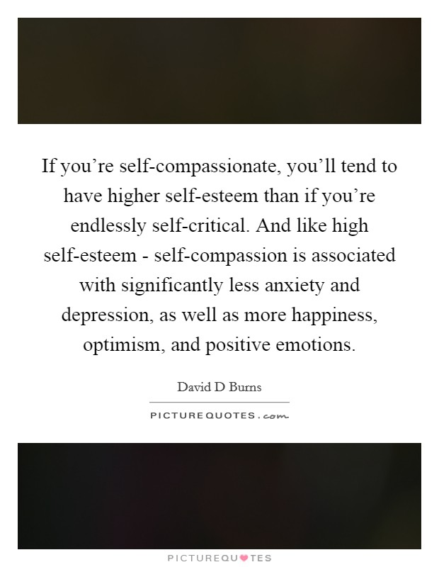 If you're self-compassionate, you'll tend to have higher self-esteem than if you're endlessly self-critical. And like high self-esteem - self-compassion is associated with significantly less anxiety and depression, as well as more happiness, optimism, and positive emotions Picture Quote #1