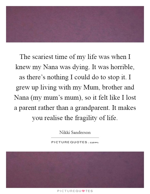 The scariest time of my life was when I knew my Nana was dying. It was horrible, as there's nothing I could do to stop it. I grew up living with my Mum, brother and Nana (my mum's mum), so it felt like I lost a parent rather than a grandparent. It makes you realise the fragility of life Picture Quote #1