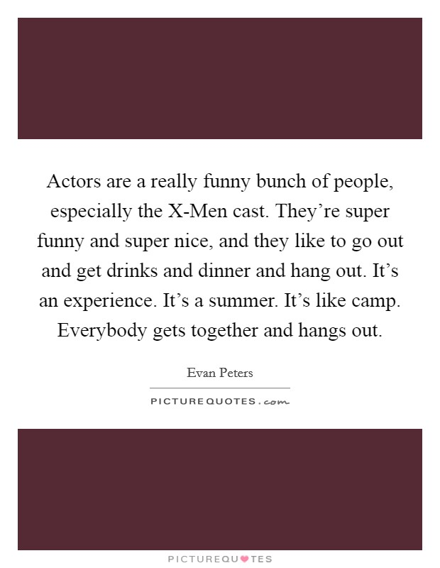 Actors are a really funny bunch of people, especially the X-Men cast. They're super funny and super nice, and they like to go out and get drinks and dinner and hang out. It's an experience. It's a summer. It's like camp. Everybody gets together and hangs out Picture Quote #1