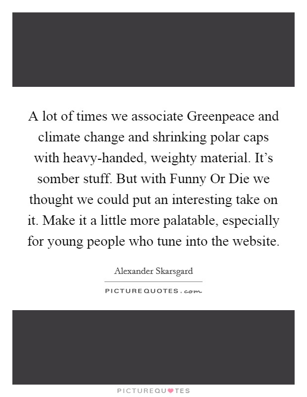 A lot of times we associate Greenpeace and climate change and shrinking polar caps with heavy-handed, weighty material. It's somber stuff. But with Funny Or Die we thought we could put an interesting take on it. Make it a little more palatable, especially for young people who tune into the website Picture Quote #1