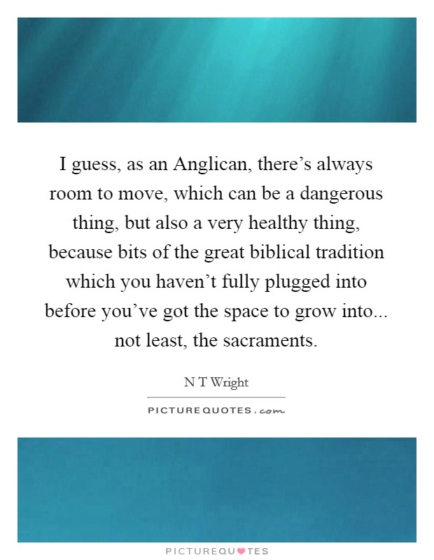 I guess, as an Anglican, there's always room to move, which can be a dangerous thing, but also a very healthy thing, because bits of the great biblical tradition which you haven't fully plugged into before you've got the space to grow into... not least, the sacraments Picture Quote #1