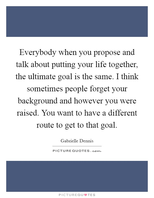 Everybody when you propose and talk about putting your life together, the ultimate goal is the same. I think sometimes people forget your background and however you were raised. You want to have a different route to get to that goal Picture Quote #1