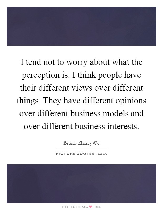 I tend not to worry about what the perception is. I think people have their different views over different things. They have different opinions over different business models and over different business interests Picture Quote #1