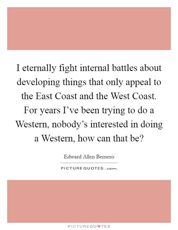 I eternally fight internal battles about developing things that only appeal to the East Coast and the West Coast. For years I've been trying to do a Western, nobody's interested in doing a Western, how can that be? Picture Quote #1