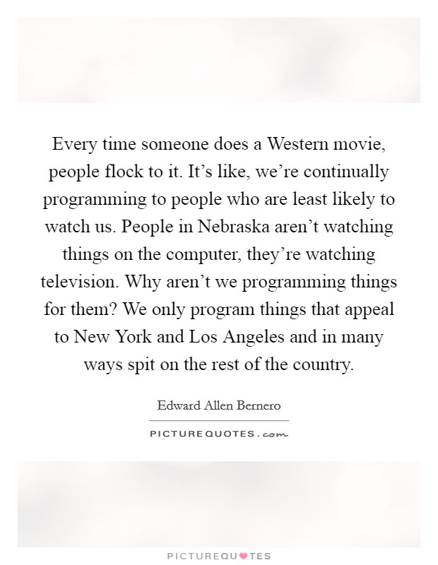 Every time someone does a Western movie, people flock to it. It's like, we're continually programming to people who are least likely to watch us. People in Nebraska aren't watching things on the computer, they're watching television. Why aren't we programming things for them? We only program things that appeal to New York and Los Angeles and in many ways spit on the rest of the country Picture Quote #1