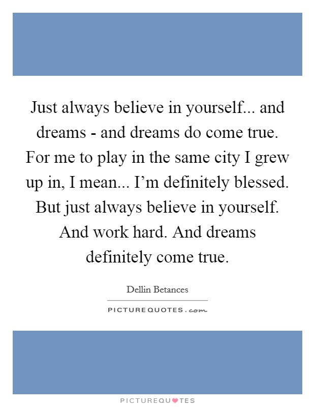 Just always believe in yourself... and dreams - and dreams do come true. For me to play in the same city I grew up in, I mean... I'm definitely blessed. But just always believe in yourself. And work hard. And dreams definitely come true Picture Quote #1