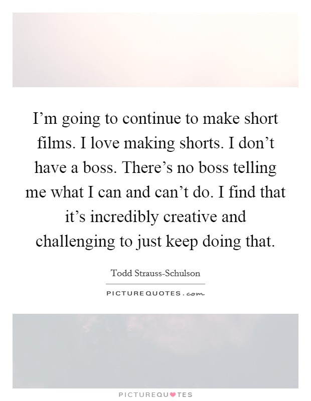 I'm going to continue to make short films. I love making shorts. I don't have a boss. There's no boss telling me what I can and can't do. I find that it's incredibly creative and challenging to just keep doing that Picture Quote #1