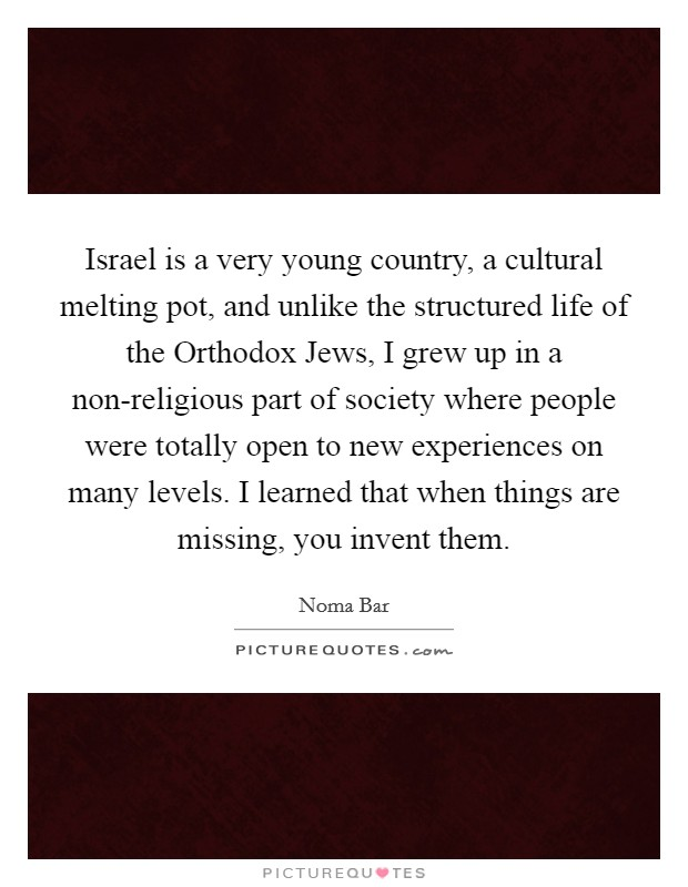 Israel is a very young country, a cultural melting pot, and unlike the structured life of the Orthodox Jews, I grew up in a non-religious part of society where people were totally open to new experiences on many levels. I learned that when things are missing, you invent them Picture Quote #1
