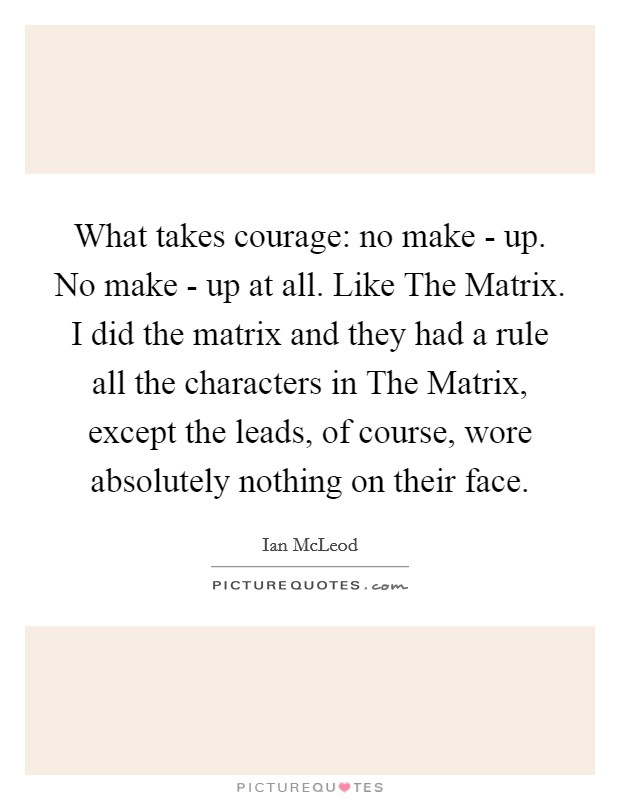What takes courage: no make - up. No make - up at all. Like The Matrix. I did the matrix and they had a rule all the characters in The Matrix, except the leads, of course, wore absolutely nothing on their face Picture Quote #1