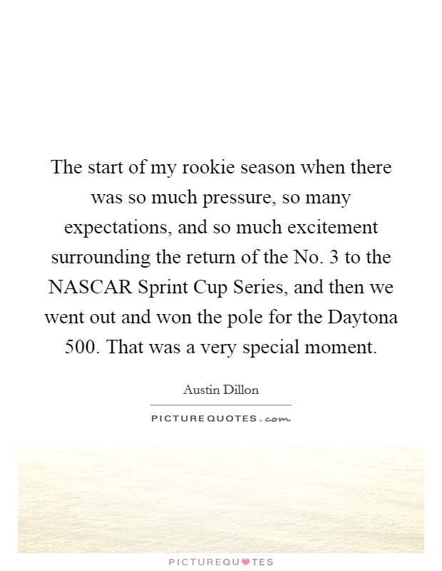 The start of my rookie season when there was so much pressure, so many expectations, and so much excitement surrounding the return of the No. 3 to the NASCAR Sprint Cup Series, and then we went out and won the pole for the Daytona 500. That was a very special moment Picture Quote #1