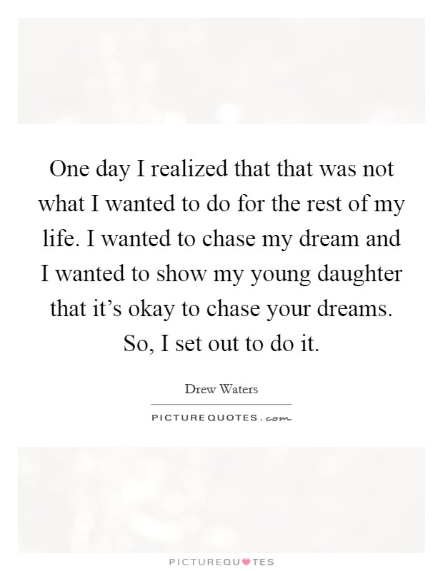 One day I realized that that was not what I wanted to do for the rest of my life. I wanted to chase my dream and I wanted to show my young daughter that it's okay to chase your dreams. So, I set out to do it Picture Quote #1