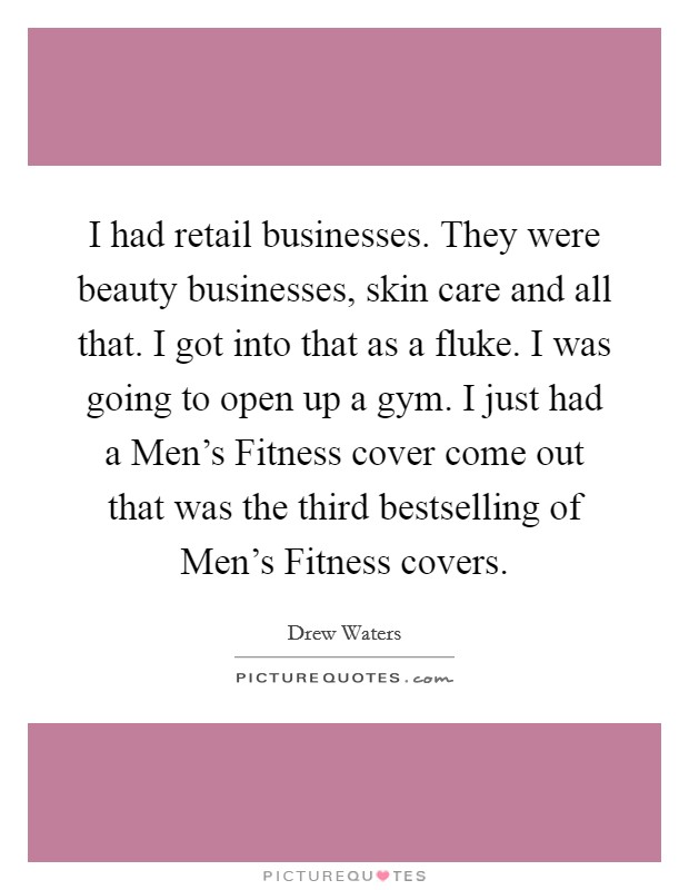 I had retail businesses. They were beauty businesses, skin care and all that. I got into that as a fluke. I was going to open up a gym. I just had a Men's Fitness cover come out that was the third bestselling of Men's Fitness covers Picture Quote #1