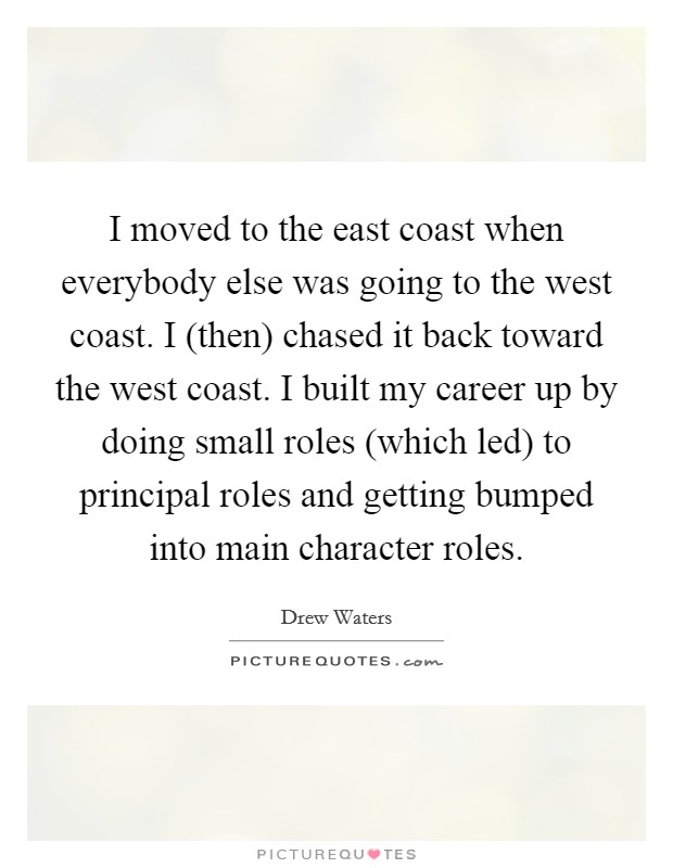 I moved to the east coast when everybody else was going to the west coast. I (then) chased it back toward the west coast. I built my career up by doing small roles (which led) to principal roles and getting bumped into main character roles Picture Quote #1