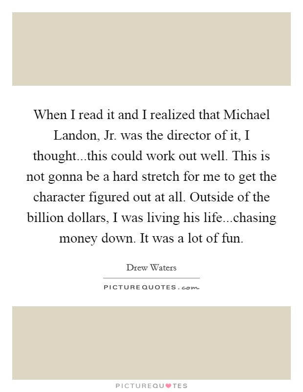 When I read it and I realized that Michael Landon, Jr. was the director of it, I thought...this could work out well. This is not gonna be a hard stretch for me to get the character figured out at all. Outside of the billion dollars, I was living his life...chasing money down. It was a lot of fun Picture Quote #1