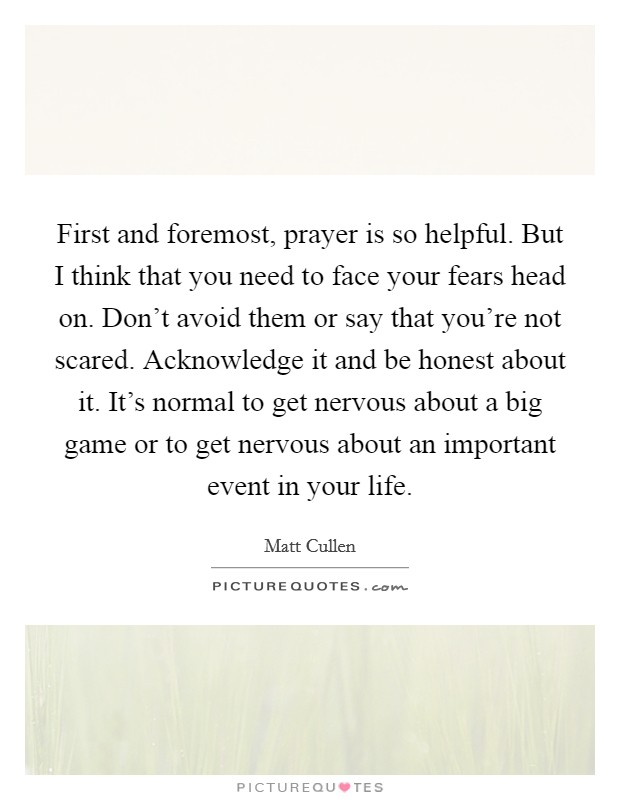 First and foremost, prayer is so helpful. But I think that you need to face your fears head on. Don't avoid them or say that you're not scared. Acknowledge it and be honest about it. It's normal to get nervous about a big game or to get nervous about an important event in your life Picture Quote #1