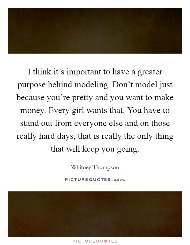 I think it's important to have a greater purpose behind modeling. Don't model just because you're pretty and you want to make money. Every girl wants that. You have to stand out from everyone else and on those really hard days, that is really the only thing that will keep you going Picture Quote #1