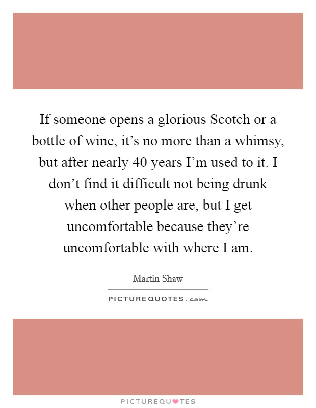 If someone opens a glorious Scotch or a bottle of wine, it's no more than a whimsy, but after nearly 40 years I'm used to it. I don't find it difficult not being drunk when other people are, but I get uncomfortable because they're uncomfortable with where I am Picture Quote #1