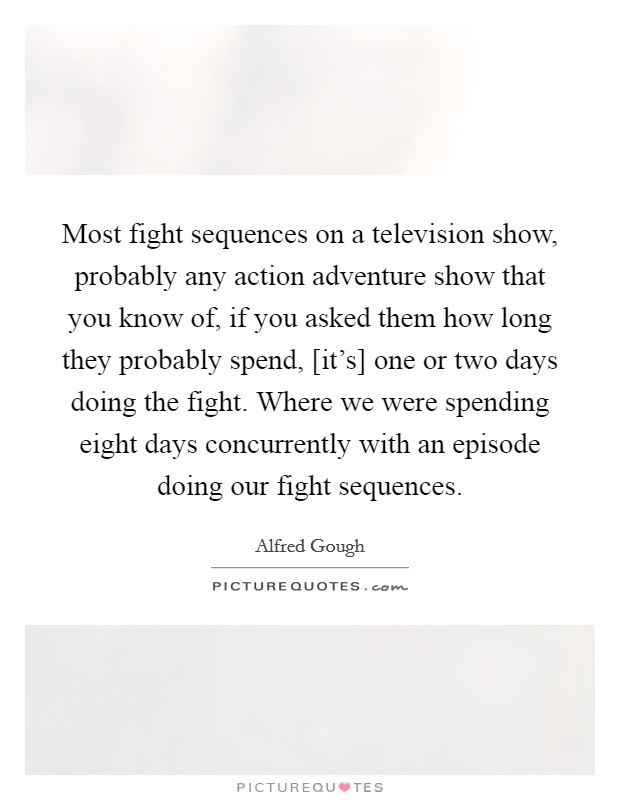 Most fight sequences on a television show, probably any action adventure show that you know of, if you asked them how long they probably spend, [it's] one or two days doing the fight. Where we were spending eight days concurrently with an episode doing our fight sequences Picture Quote #1