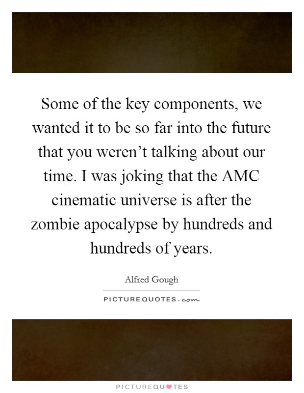 Some of the key components, we wanted it to be so far into the future that you weren't talking about our time. I was joking that the AMC cinematic universe is after the zombie apocalypse by hundreds and hundreds of years Picture Quote #1