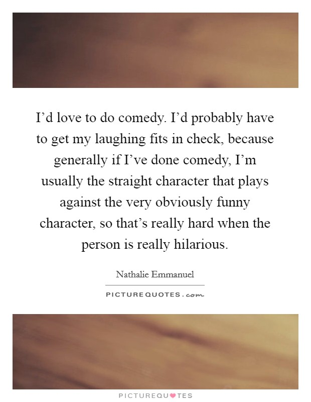 I'd love to do comedy. I'd probably have to get my laughing fits in check, because generally if I've done comedy, I'm usually the straight character that plays against the very obviously funny character, so that's really hard when the person is really hilarious Picture Quote #1