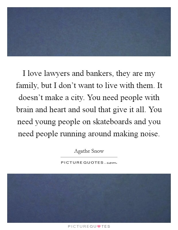 I love lawyers and bankers, they are my family, but I don't want to live with them. It doesn't make a city. You need people with brain and heart and soul that give it all. You need young people on skateboards and you need people running around making noise Picture Quote #1