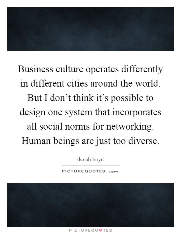 Business culture operates differently in different cities around the world. But I don't think it's possible to design one system that incorporates all social norms for networking. Human beings are just too diverse Picture Quote #1