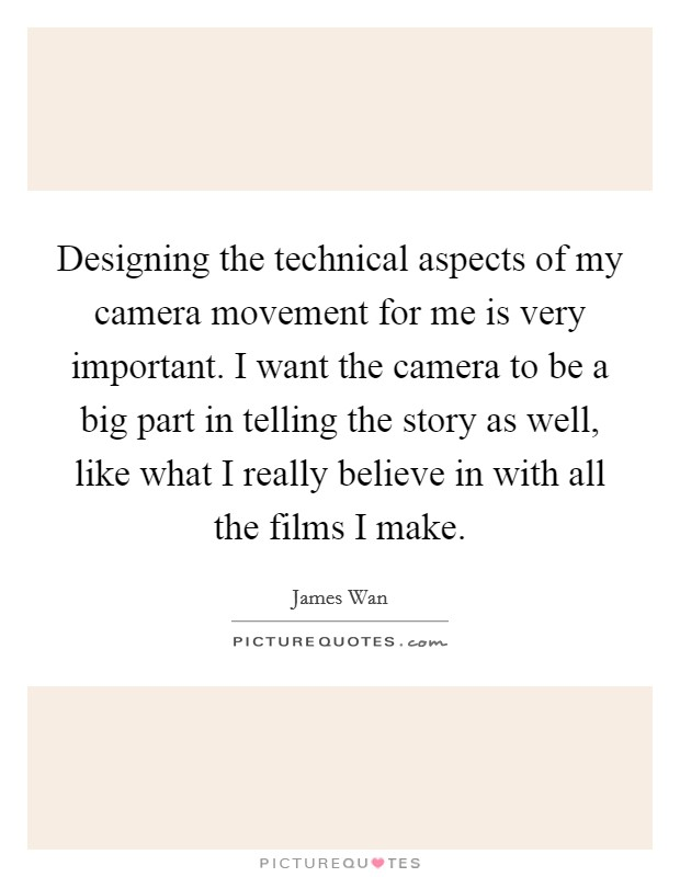 Designing the technical aspects of my camera movement for me is very important. I want the camera to be a big part in telling the story as well, like what I really believe in with all the films I make Picture Quote #1