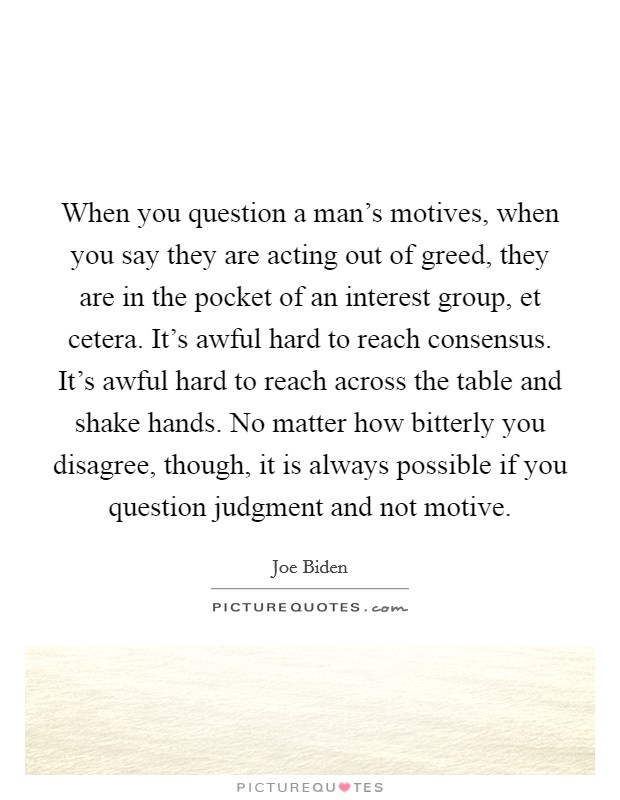 When you question a man's motives, when you say they are acting out of greed, they are in the pocket of an interest group, et cetera. It's awful hard to reach consensus. It's awful hard to reach across the table and shake hands. No matter how bitterly you disagree, though, it is always possible if you question judgment and not motive Picture Quote #1