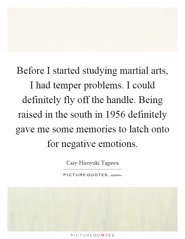 Before I started studying martial arts, I had temper problems. I could definitely fly off the handle. Being raised in the south in 1956 definitely gave me some memories to latch onto for negative emotions Picture Quote #1