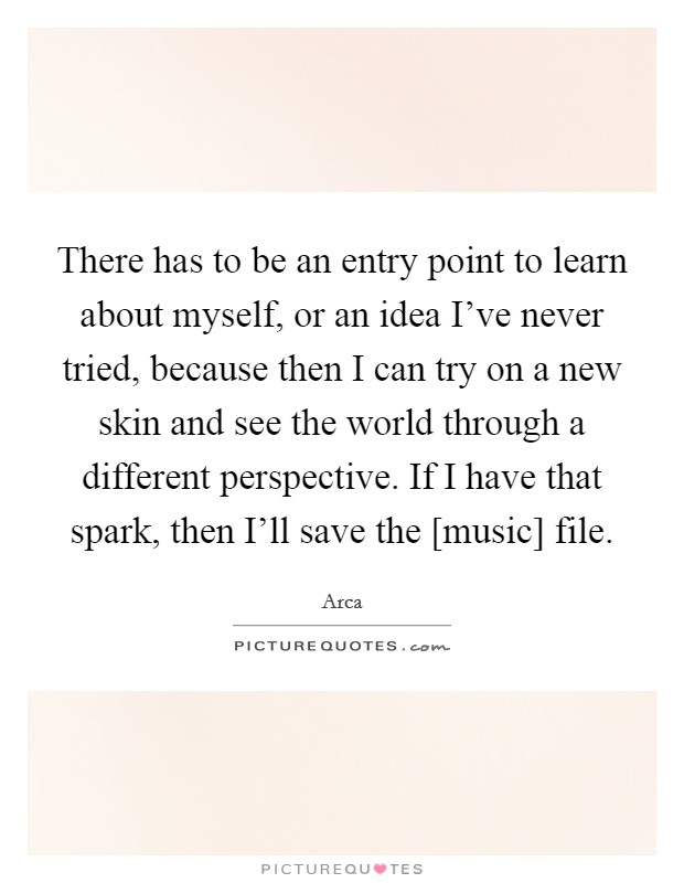 There has to be an entry point to learn about myself, or an idea I've never tried, because then I can try on a new skin and see the world through a different perspective. If I have that spark, then I'll save the [music] file Picture Quote #1