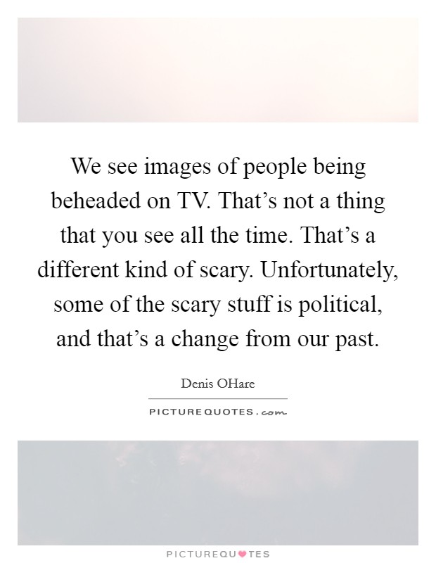 We see images of people being beheaded on TV. That's not a thing that you see all the time. That's a different kind of scary. Unfortunately, some of the scary stuff is political, and that's a change from our past Picture Quote #1
