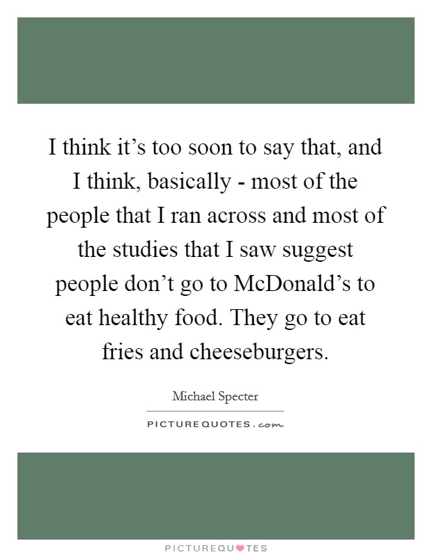 I think it's too soon to say that, and I think, basically - most of the people that I ran across and most of the studies that I saw suggest people don't go to McDonald's to eat healthy food. They go to eat fries and cheeseburgers Picture Quote #1