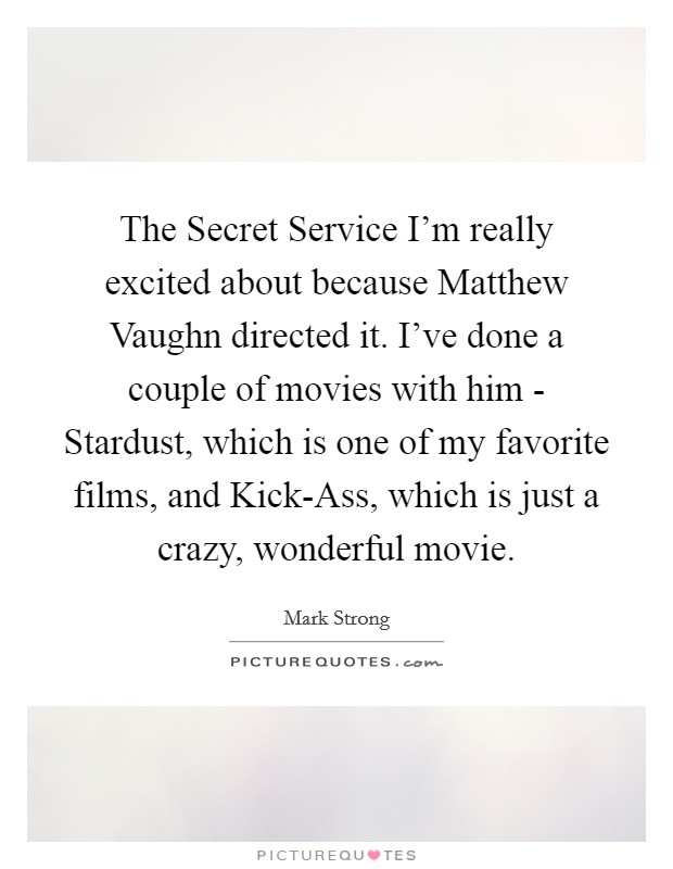 The Secret Service I'm really excited about because Matthew Vaughn directed it. I've done a couple of movies with him - Stardust, which is one of my favorite films, and Kick-Ass, which is just a crazy, wonderful movie Picture Quote #1