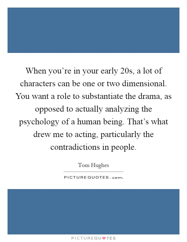 When you're in your early 20s, a lot of characters can be one or two dimensional. You want a role to substantiate the drama, as opposed to actually analyzing the psychology of a human being. That's what drew me to acting, particularly the contradictions in people Picture Quote #1