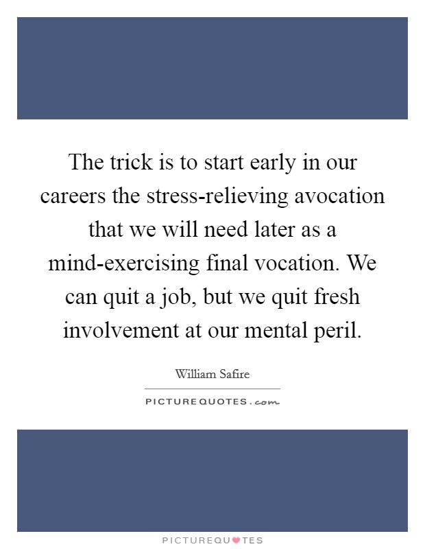 The trick is to start early in our careers the stress-relieving avocation that we will need later as a mind-exercising final vocation. We can quit a job, but we quit fresh involvement at our mental peril Picture Quote #1