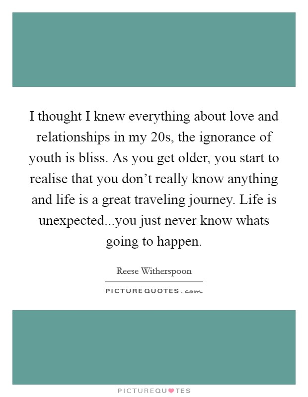 I thought I knew everything about love and relationships in my 20s, the ignorance of youth is bliss. As you get older, you start to realise that you don't really know anything and life is a great traveling journey. Life is unexpected...you just never know whats going to happen Picture Quote #1