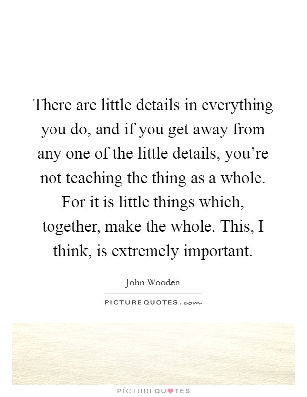 There are little details in everything you do, and if you get away from any one of the little details, you're not teaching the thing as a whole. For it is little things which, together, make the whole. This, I think, is extremely important Picture Quote #1